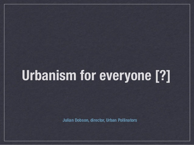 Urbanism for everyone [?]      Julian Dobson, director, Urban Pollinators