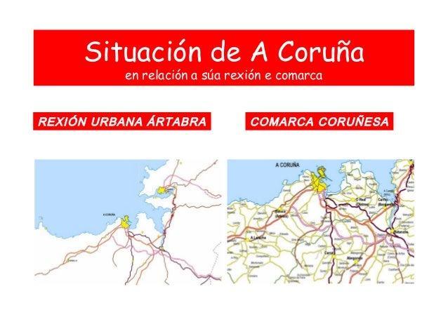 Situación de A Coruña en relación a súa rexión e comarca REXIÓN URBANA ÁRTABRA COMARCA CORUÑESA