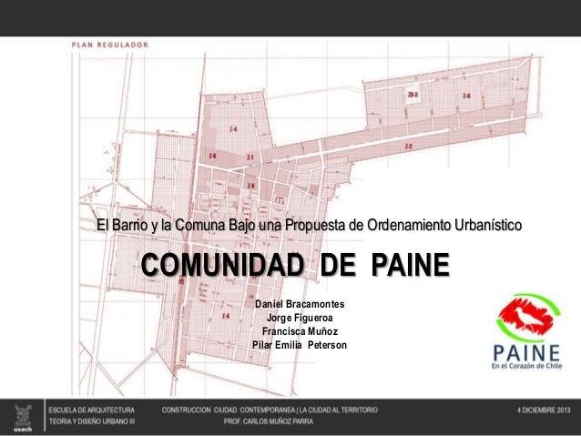 El Barrio y la Comuna Bajo una Propuesta de Ordenamiento Urbanístico  COMUNIDAD DE PAINE Daniel Bracamontes Jorge Figueroa...