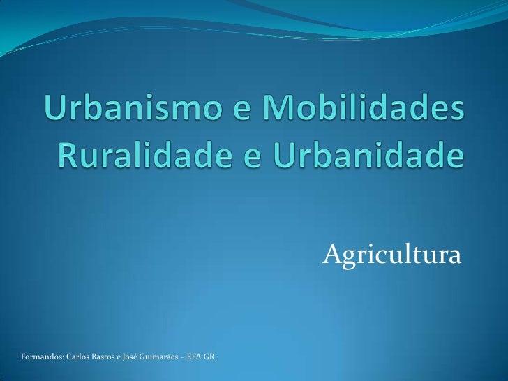 Urbanismo e MobilidadesRuralidade e Urbanidade<br />Agricultura<br />Formandos: Carlos Bastos e José Guimarães – EFA GR<br />
