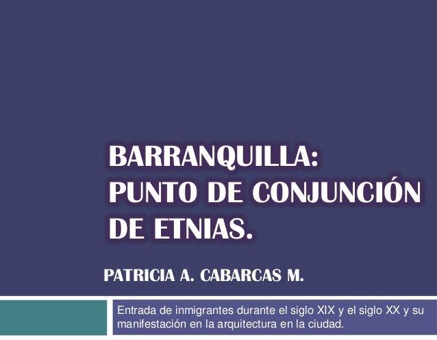 BARRANQUILLA: PUNTO DE CONJUNCIÓN DE ETNIAS. PATRICIA A. CABARCAS M. Entrada de inmigrantes durante el siglo XIX y el sigl...