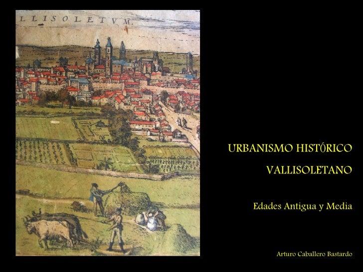 URBANISMO HISTÓRICO      VALLISOLETANO     Edades Antigua y Media            Arturo Caballero Bastardo