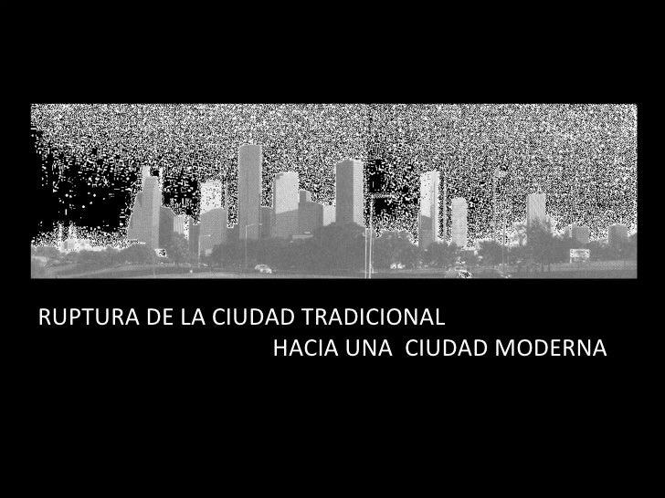RUPTURA DE LA CIUDAD TRADICIONAL  HACIA UNA  CIUDAD MODERNA