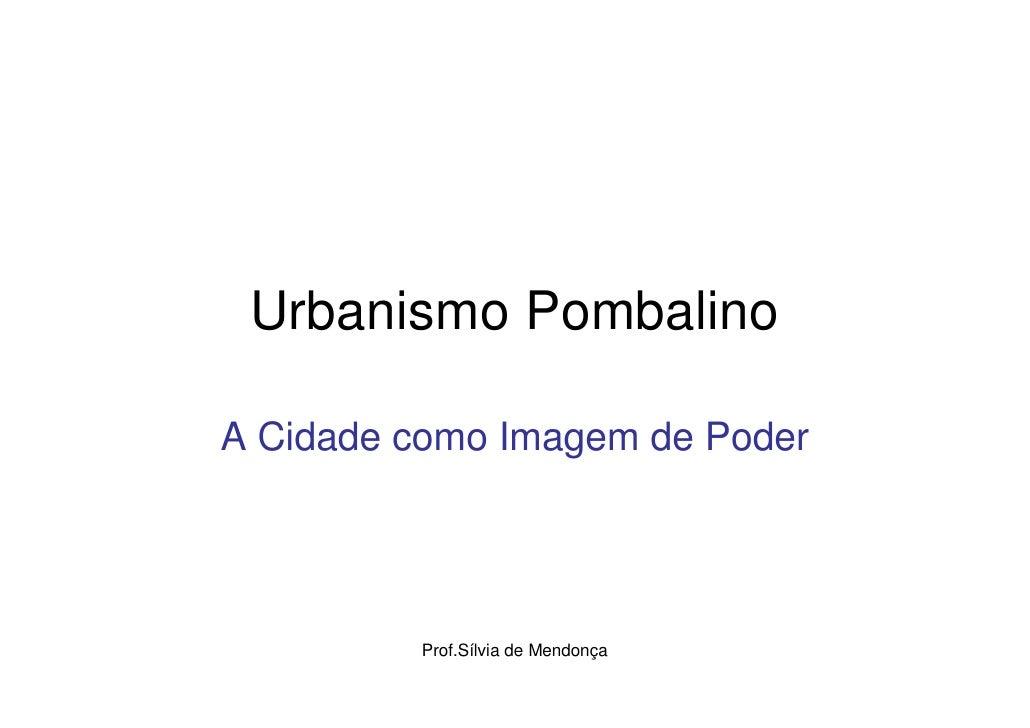 Urbanismo Pombalino  A Cidade como Imagem de Poder              Prof.Sílvia de Mendonça