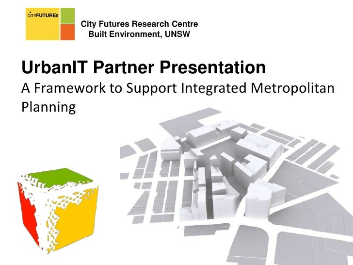 City Futures Research Centre<br />Built Environment, UNSW<br />UrbanIT Partner Presentation<br />A Framework to Support In...