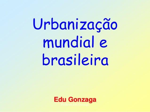 Urbanização mundial e brasileira Edu Gonzaga Professor Edu Gonzaga