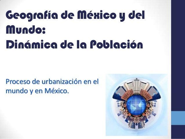 Geografía de México y del Mundo: Dinámica de la Población Proceso de urbanización en el mundo y en México.