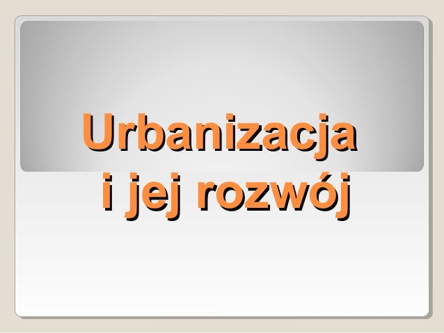 UrbanizacjaUrbanizacja i jej rozwóji jej rozwój