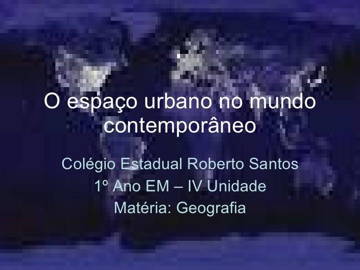O espaço urbano no mundo contemporâneo Colégio Estadual Roberto Santos 1º Ano EM – IV Unidade Matéria: Geografia