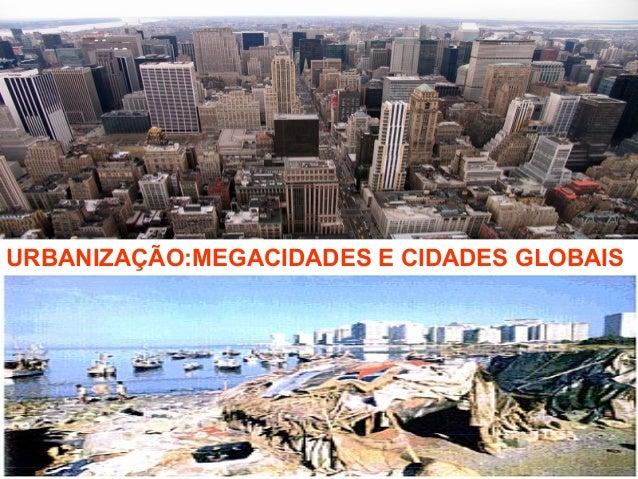 URBANIZAÇÃO:MEGACIDADES E CIDADES GLOBAIS