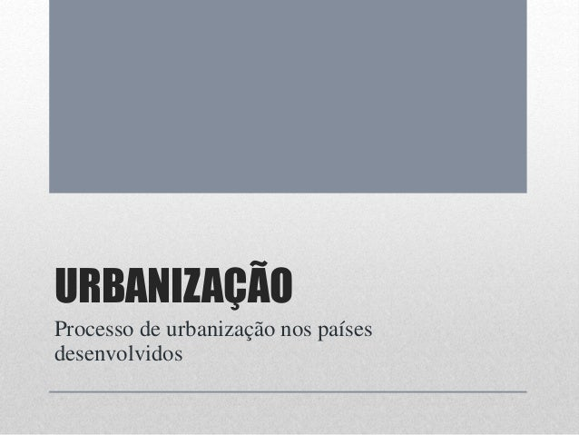 URBANIZAÇÃO Processo de urbanização nos países desenvolvidos