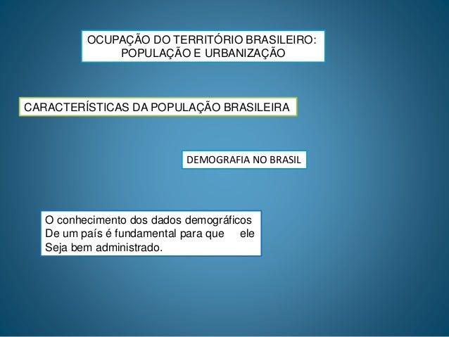 OCUPAÇÃO DO TERRITÓRIO BRASILEIRO: POPULAÇÃO E URBANIZAÇÃO CARACTERÍSTICAS DA POPULAÇÃO BRASILEIRA DEMOGRAFIA NO BRASIL O ...