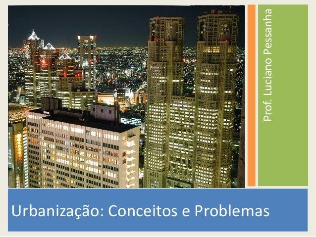 Prof. Luciano Pessanha  Urbanização: Conceitos e Problemas