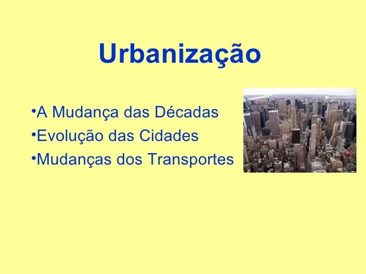 Urbanização <ul><li>A Mudança das Décadas </li></ul><ul><li>Evolução das Cidades </li></ul><ul><li>Mudanças dos Transporte...