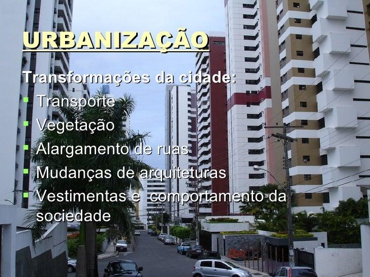 URBANIZAÇÃO <ul><li>Transformações da cidade: </li></ul><ul><li>Transporte </li></ul><ul><li>Vegetação </li></ul><ul><li>A...