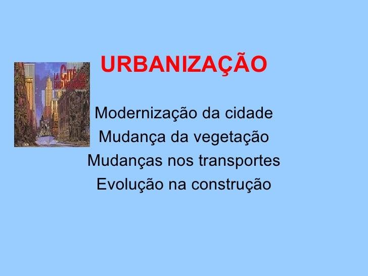 URBANIZAÇÃO Modernização da cidade Mudança da vegetação Mudanças nos transportes Evolução na construção