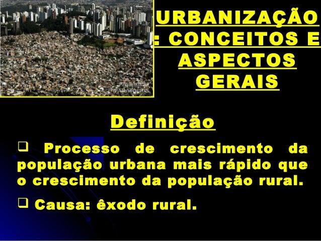 URBANIZAÇÃO : CONCEITOS E ASPECTOS GERAIS Definição  Processo de crescimento da população urbana mais rápido que o cresci...