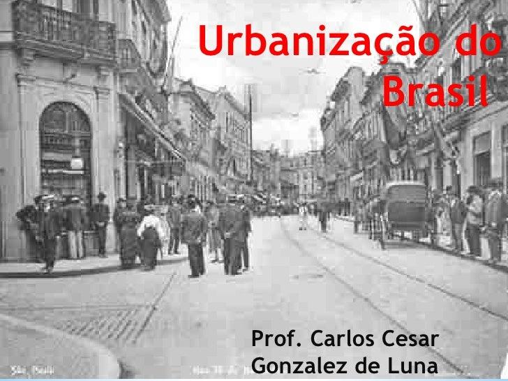 Urbanização do Brasil  Prof. Carlos Cesar Gonzalez de Luna