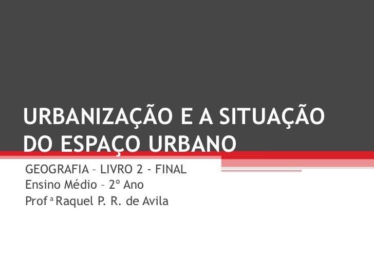 URBANIZAÇÃO E A SITUAÇÃODO ESPAÇO URBANOGEOGRAFIA – LIVRO 2 - FINALEnsino Médio – 2º AnoProf a Raquel P. R. de Avila