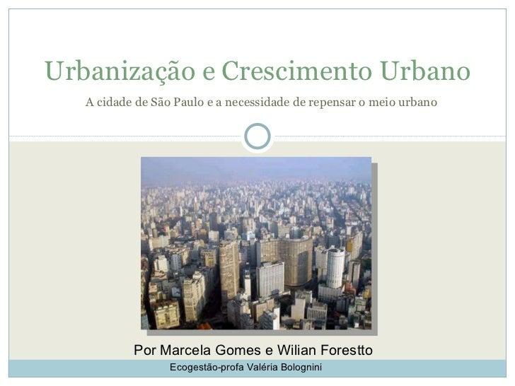 A cidade de São Paulo e a necessidade de repensar o meio urbano Urbanização e Crescimento Urbano Por Marcela Gomes e Wilia...