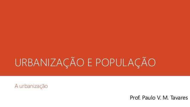URBANIZAÇÃO E POPULAÇÃO A urbanização Prof. Paulo V. M. Tavares