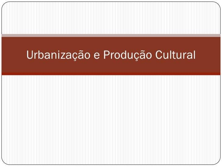 Urbanização e Produção Cultural