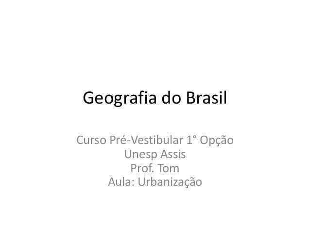 Geografia do Brasil Curso Pré-Vestibular 1° Opção Unesp Assis Prof. Tom Aula: Urbanização