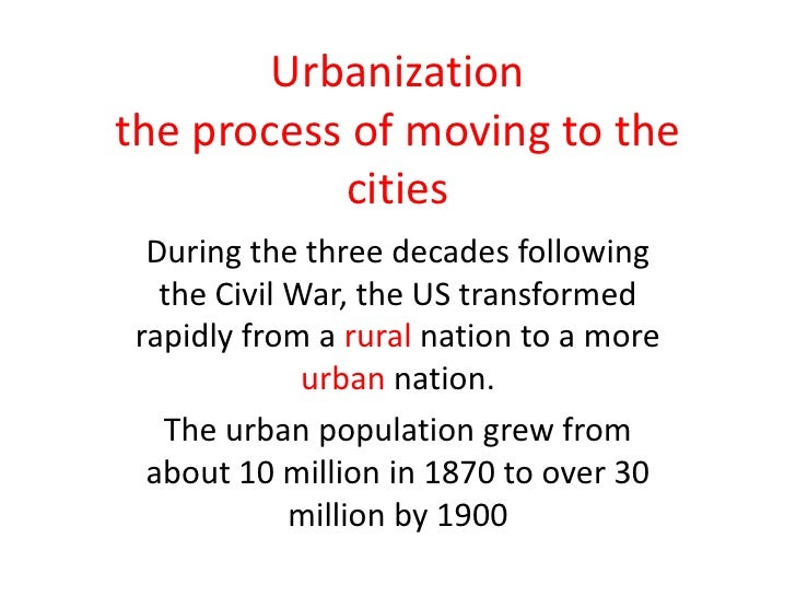 Urbanizationthe process of moving to the cities<br />During the three decades following the Civil War, the US transformed ...