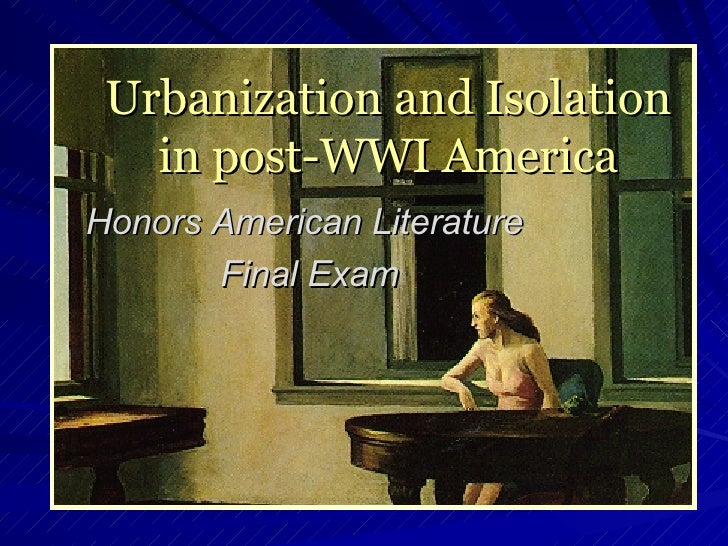 Urbanization and Isolation in post-WWI America Honors American Literature  Final Exam