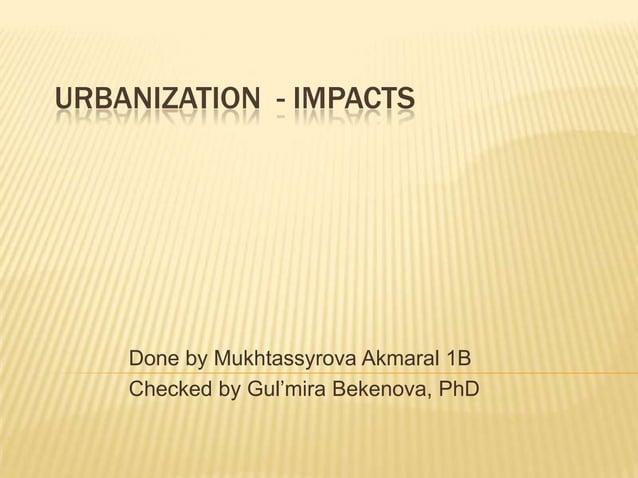 URBANIZATION - IMPACTS    Done by Mukhtassyrova Akmaral 1B    Checked by Gul'mira Bekenova, PhD