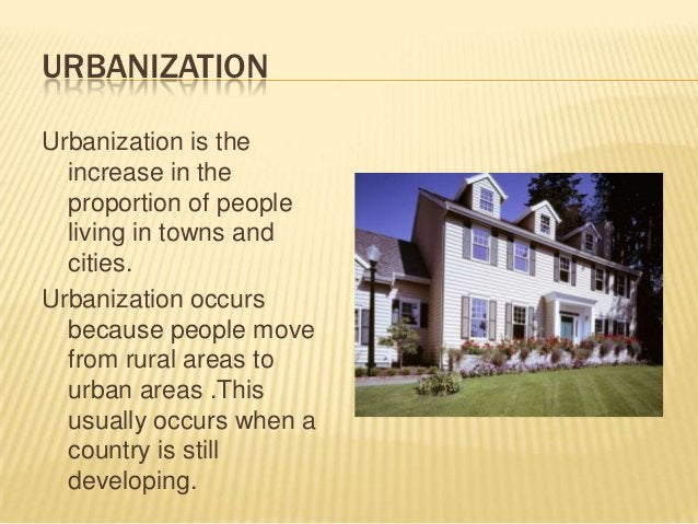 URBANIZATIONUrbanization is the  increase in the  proportion of people  living in towns and  cities.Urbanization occurs  b...