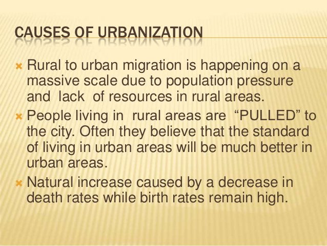 CAUSES OF URBANIZATION Rural to urban migration is happening on a  massive scale due to population pressure  and lack of ...