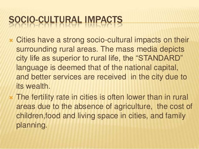 SOCIO-CULTURAL IMPACTS   Cities have a strong socio-cultural impacts on their    surrounding rural areas. The mass media ...