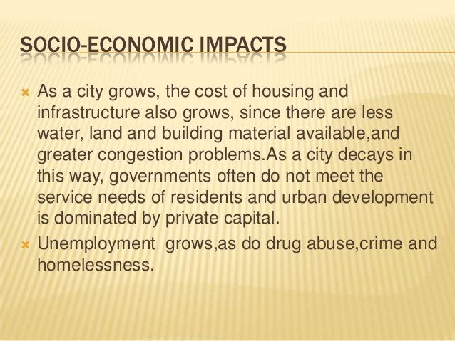 SOCIO-ECONOMIC IMPACTS   As a city grows, the cost of housing and    infrastructure also grows, since there are less    w...