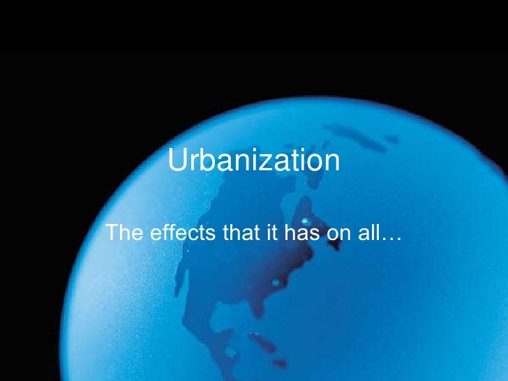 Urbanization<br />The effects that it has on all…<br />