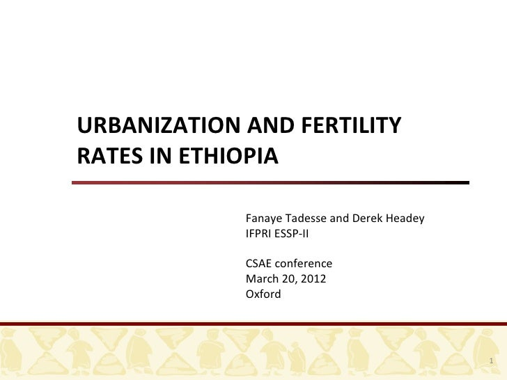 URBANIZATION AND FERTILITYRATES IN ETHIOPIA              Fanaye Tadesse and Derek Headey             IFPRI ESSP-II        ...