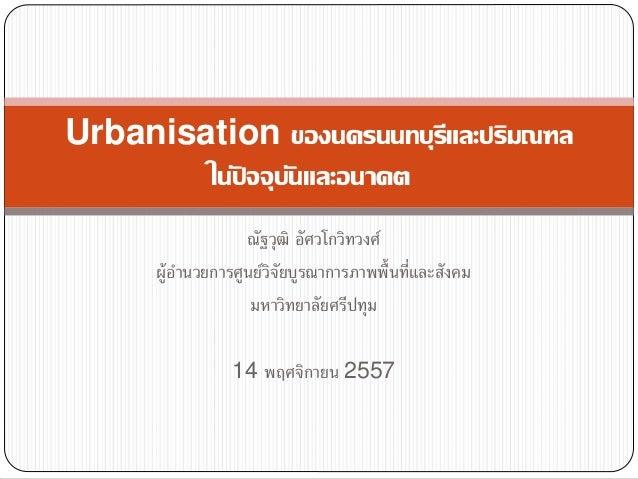 Urbanisation ของนครนนทบุรีและปริมณฑล  ในปั จจุบันและอนาคต  ณัฐวุฒิ อัศวโกวิทวงศ์  ผู้อำ นวยกำรศูนย์วิจัยบูรณำกำรภำพพื้นที่...