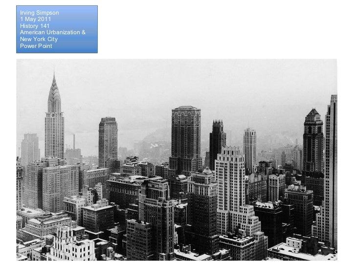 Irving Simpson 1 May 2011 History 141 American Urbanization &  New York City Power Point