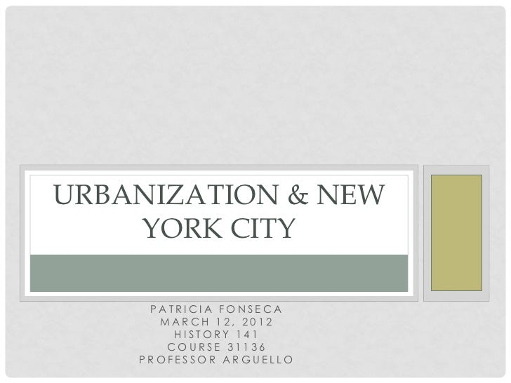 URBANIZATION & NEW    YORK CITY     PATRICIA FONSECA      MARCH 12, 2012        HISTORY 141       COURSE 31136    PROFESSO...