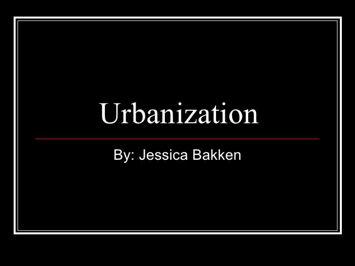 Urbanization By: Jessica Bakken