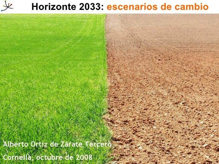 Horizonte 2033:  escenarios de cambio Alberto Ortiz de Zárate Tercero Cornellà, octubre de 2008