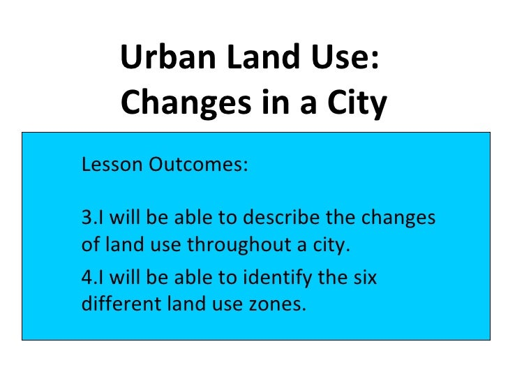 Urban Land Use:  Changes in a City <ul><li>Lesson Outcomes: </li></ul><ul><li>I will be able to describe the changes of la...
