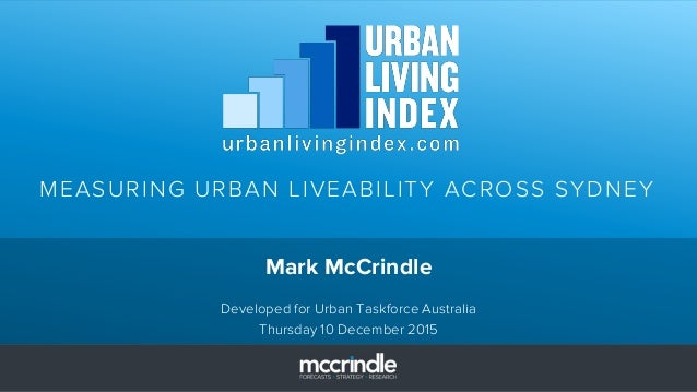 MEASURING URBAN LIVEABILITY ACROSS SYDNEY Mark McCrindle Developed for Urban Taskforce Australia Thursday 10 December 2015