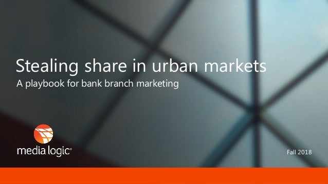 Fall 2018 A playbook for bank branch marketing Stealing share in urban markets