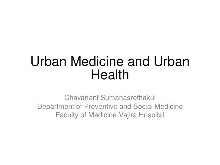 Urban Medicine and Urban Health <ul><li>Chavanant Sumanasrethakul </li></ul><ul><li>Department of Preventive and Social Me...
