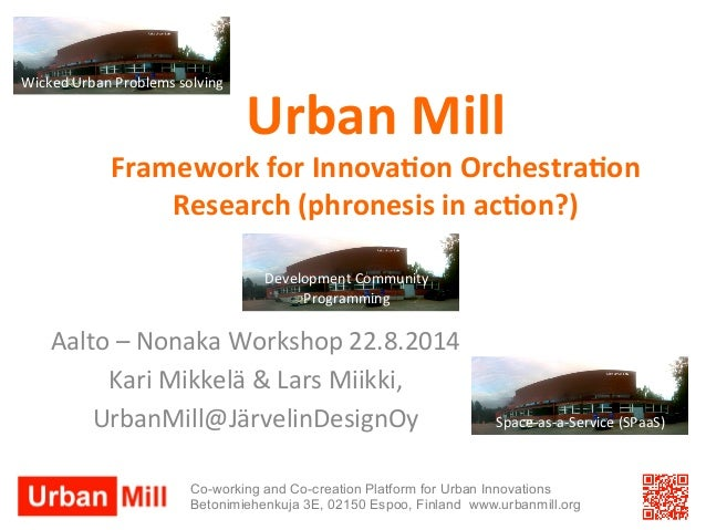Urban  Mill  Framework  for  Innova3on  Orchestra3on  Research  (phronesis  in  ac3on?)  Aalto  –  Nonaka  Workshop  22.8....