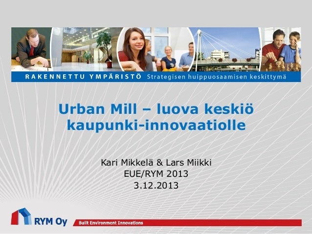 Urban Mill – luova keskiö kaupunki-innovaatiolle Kari Mikkelä & Lars Miikki EUE/RYM 2013 3.12.2013