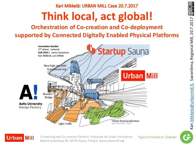 KariMikkelä:URBANMILLCase20.7.2017 Thinklocal,actglobal! OrchestrationofCo-creationandCo-deployment supported...