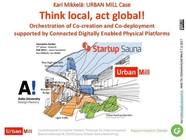 KariMikkelä:URBANMILLCase Thinklocal,actglobal! OrchestrationofCo-creationandCo-deployment supportedbyConnec...