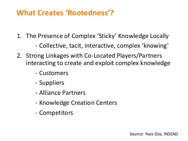 What Creates 'Rootedness'? 1. ThePresence ofComplex 'Sticky'Knowledge Locally - Collective,tacit,interactive,complex...